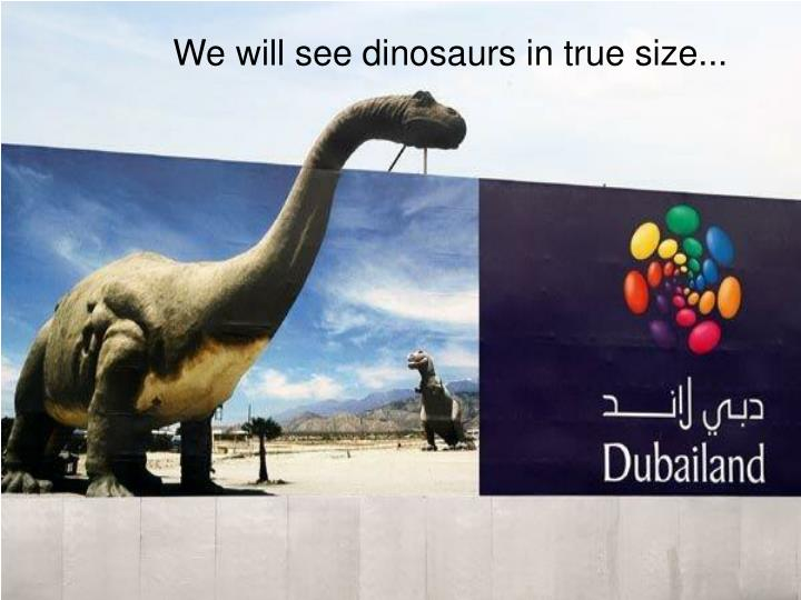 We will see dinosaurs in true size...