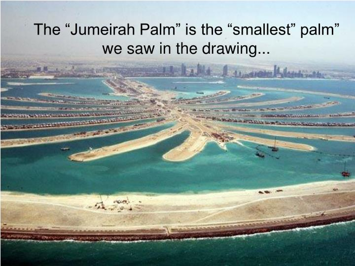 "The ""Jumeirah Palm"" is the ""smallest"" palm"" we saw in the drawing..."
