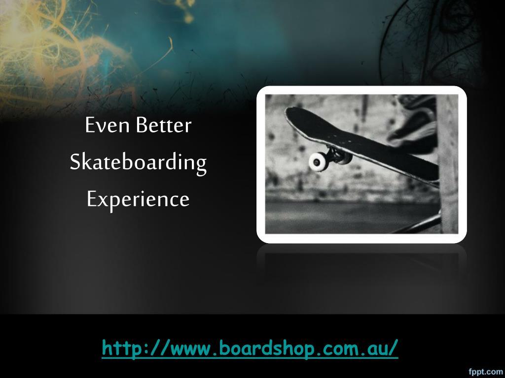 even better skateboarding experience