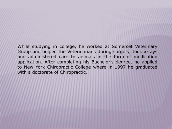 While studying in college, he worked at Somerset Veterinary Group and helped the Veterinarians durin...