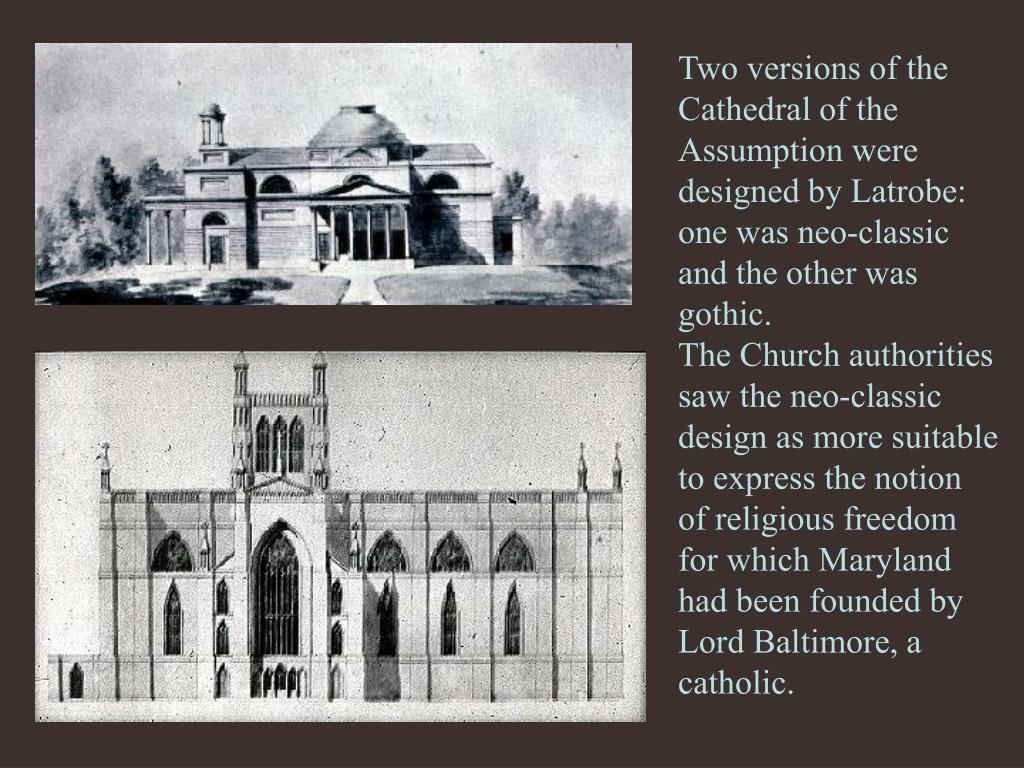 Two versions of the Cathedral of the Assumption were designed by Latrobe: one was neo-classic and the other was gothic.