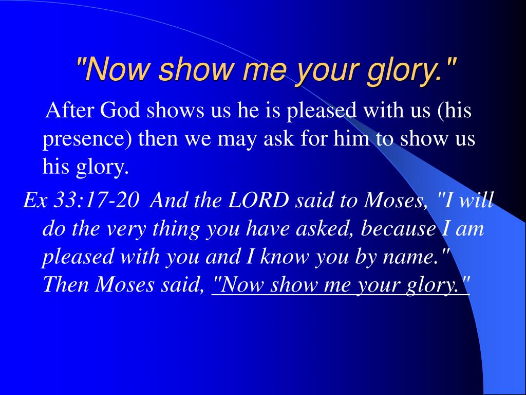 """Now show me your glory."""