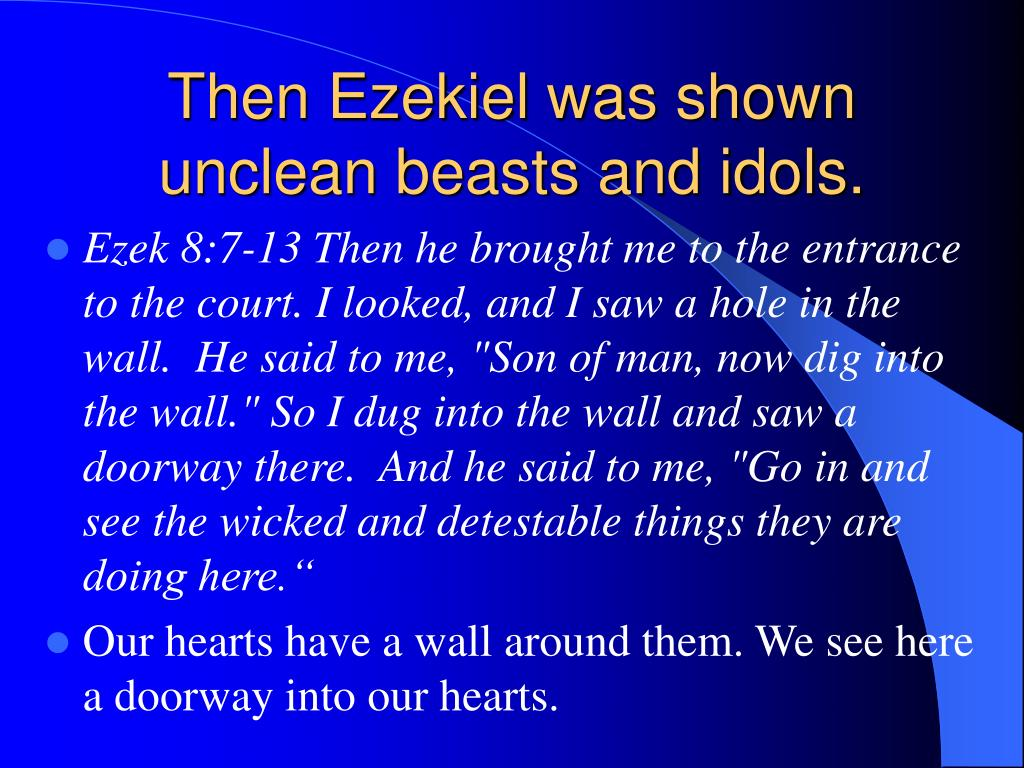 Then Ezekiel was shown unclean beasts and idols.