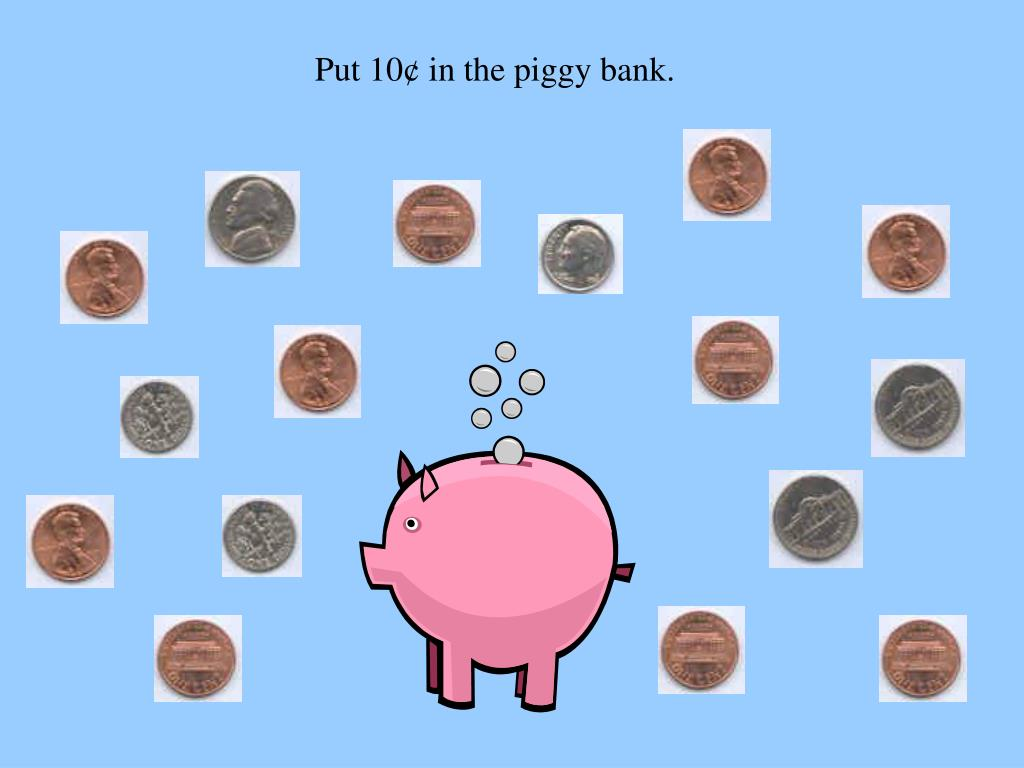 Put 10¢ in the piggy bank.