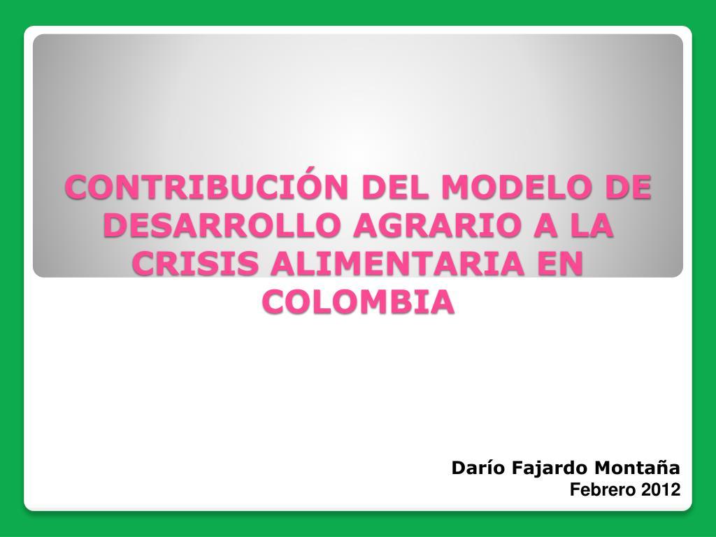 CONTRIBUCIÓN DEL MODELO DE DESARROLLO AGRARIO A LA CRISIS ALIMENTARIA EN COLOMBIA