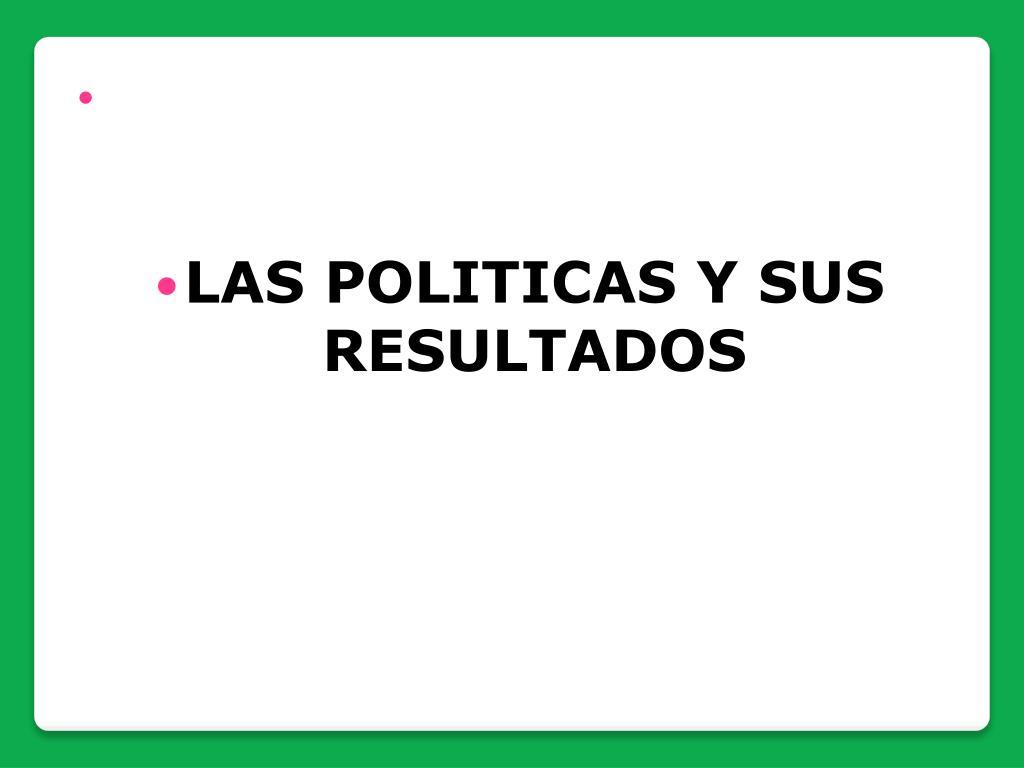 LAS POLITICAS Y SUS RESULTADOS