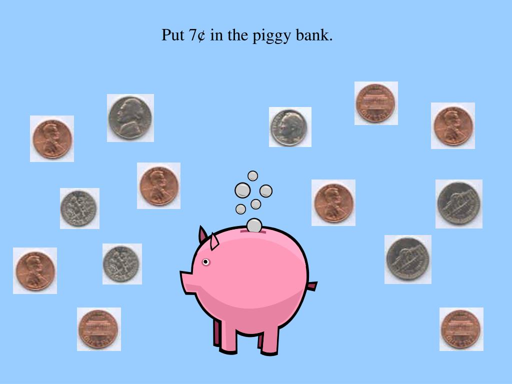 Put 7¢ in the piggy bank.