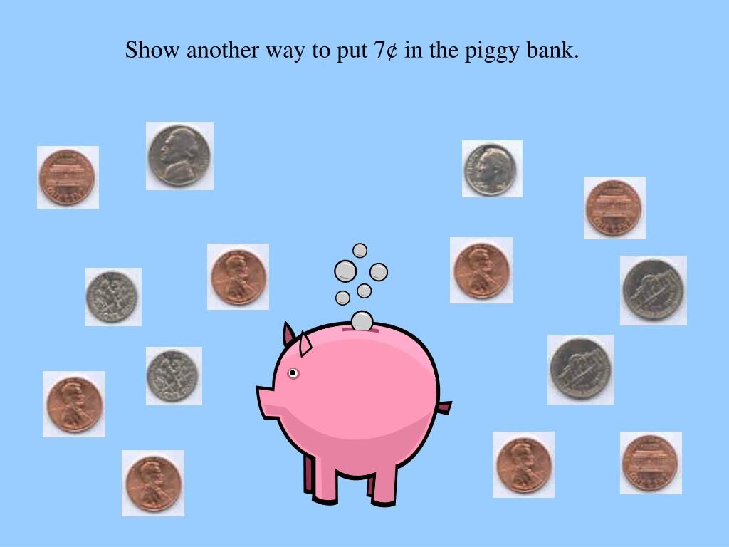 Show another way to put 7¢ in the piggy bank.