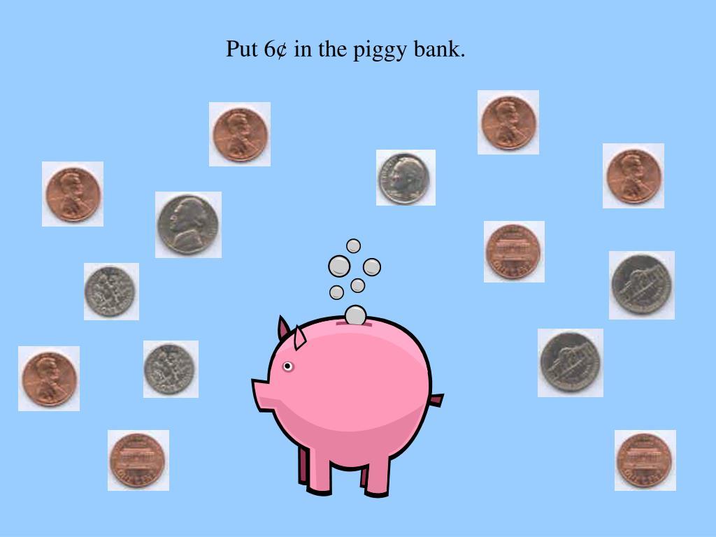 Put 6¢ in the piggy bank.