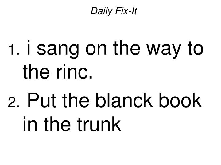 Daily fix it i sang on the way to the rinc put the blanck book in the trunk