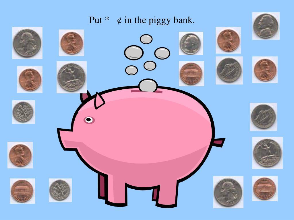 Put *   ¢ in the piggy bank.