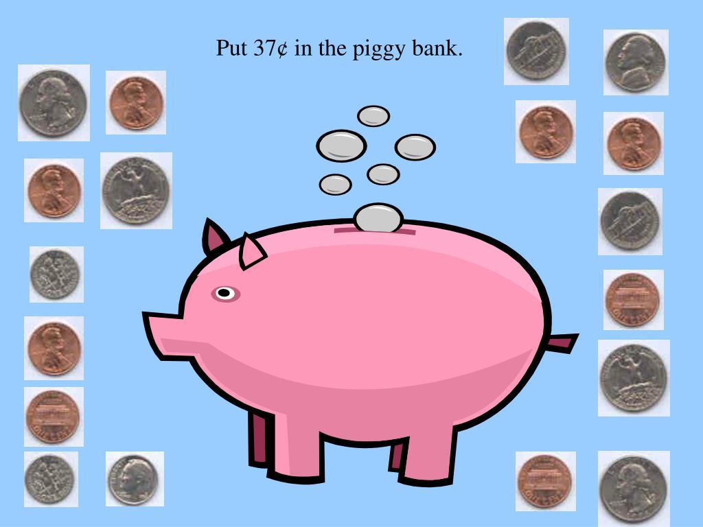 Put 37¢ in the piggy bank.