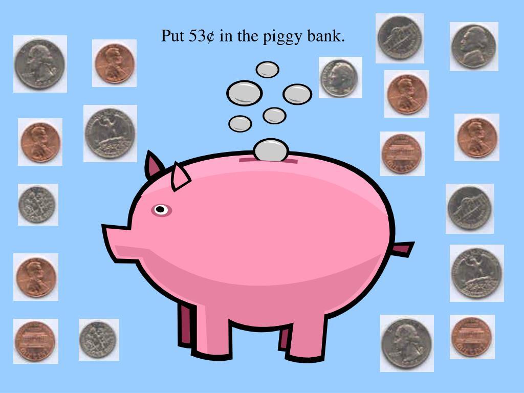 Put 53¢ in the piggy bank.
