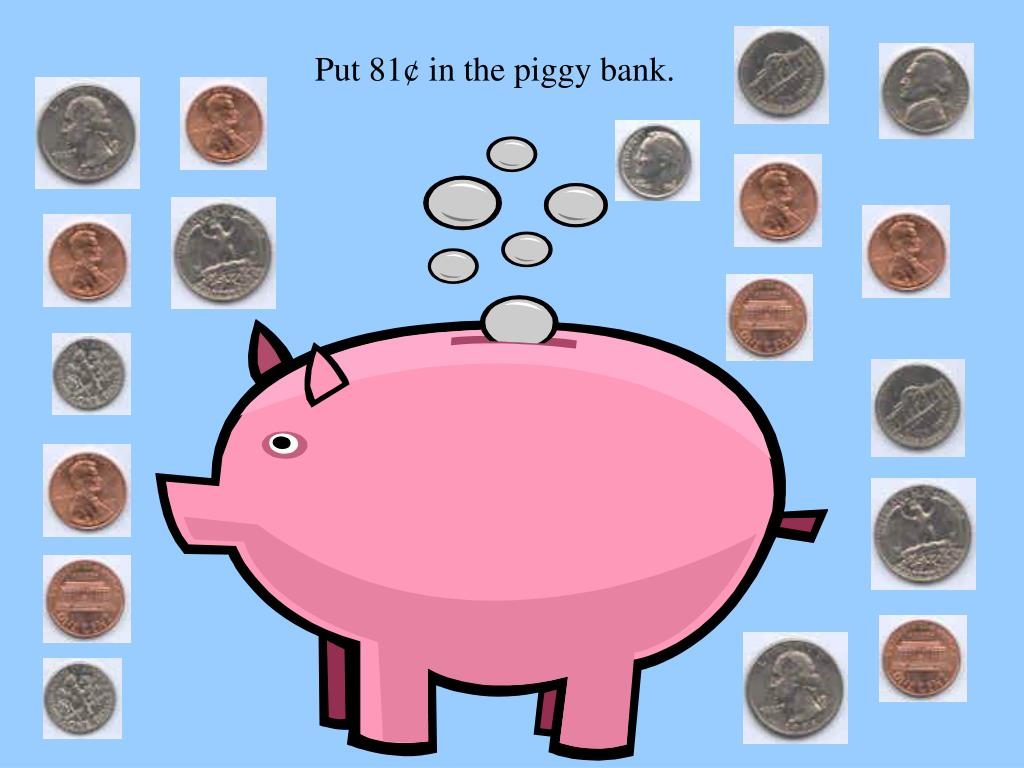 Put 81¢ in the piggy bank.