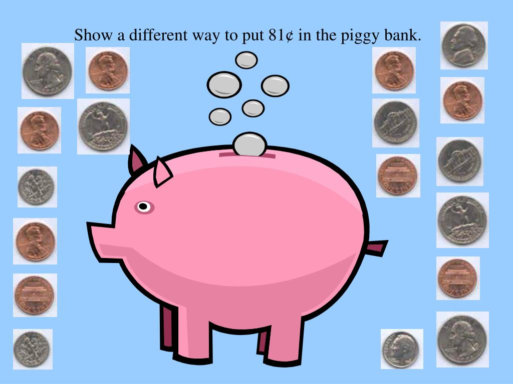 Show a different way to put 81¢ in the piggy bank.