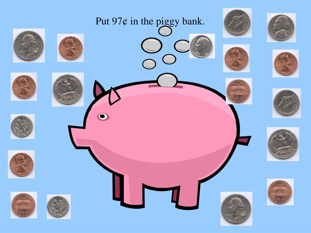 Put 97¢ in the piggy bank.