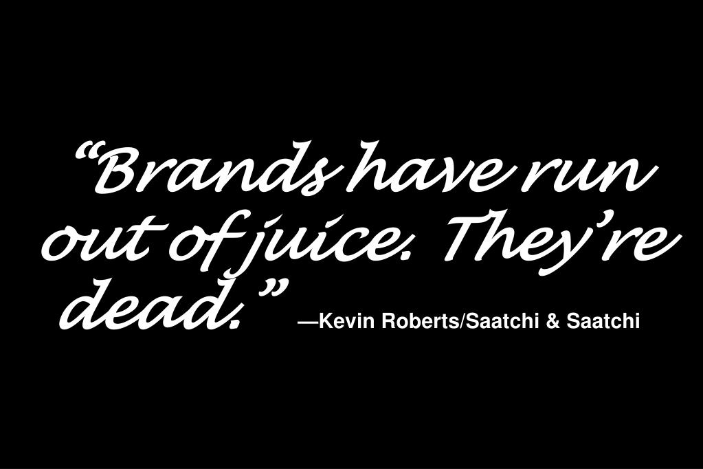 """Brands have run out of juice. They're dead."""
