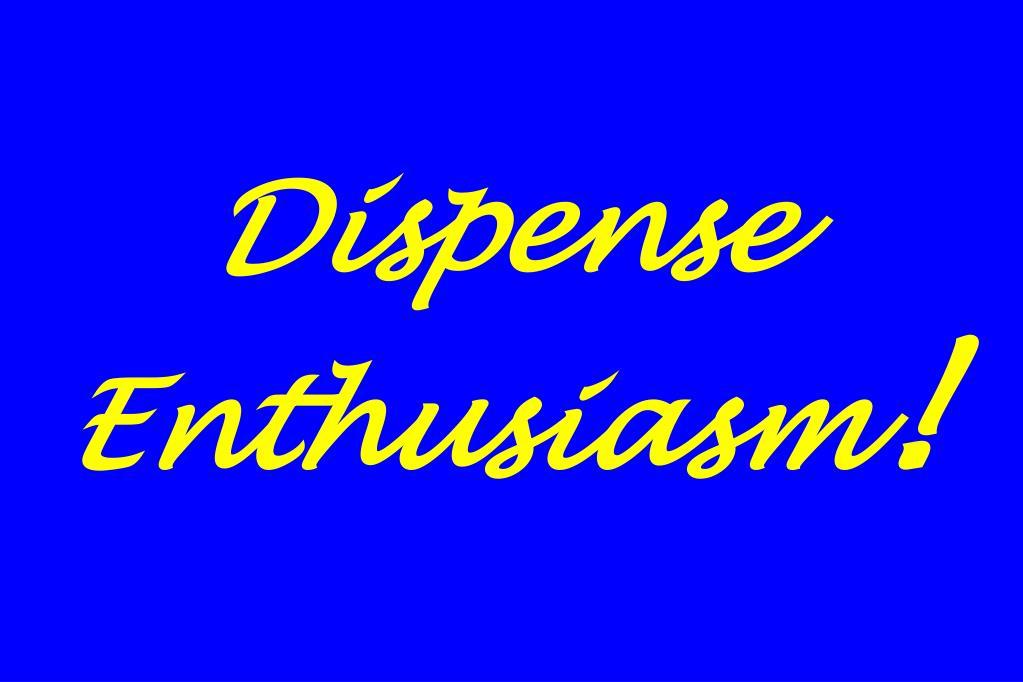 Dispense Enthusiasm