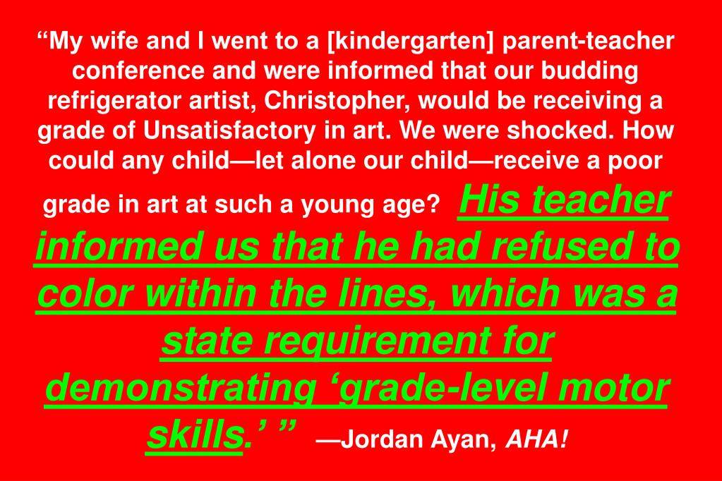 """My wife and I went to a [kindergarten] parent-teacher conference and were informed that our budding refrigerator artist, Christopher, would be receiving a grade of Unsatisfactory in art. We were shocked. How could any child—let alone our child—receive a poor grade in art at such a young age?"