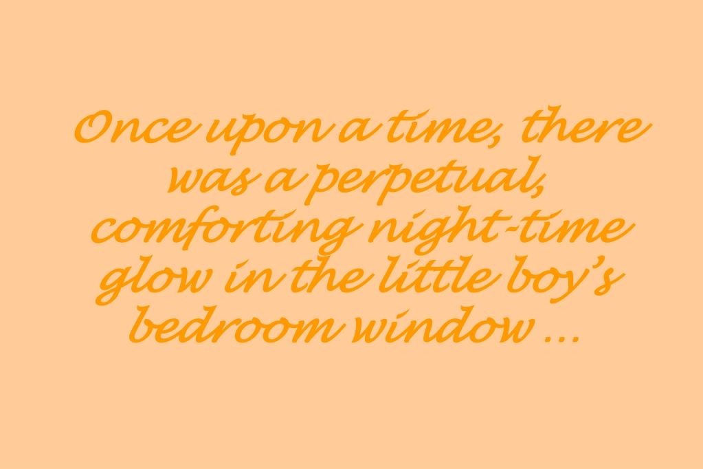 Once upon a time, there was a perpetual, comforting night-time glow in the little boy's bedroom window …