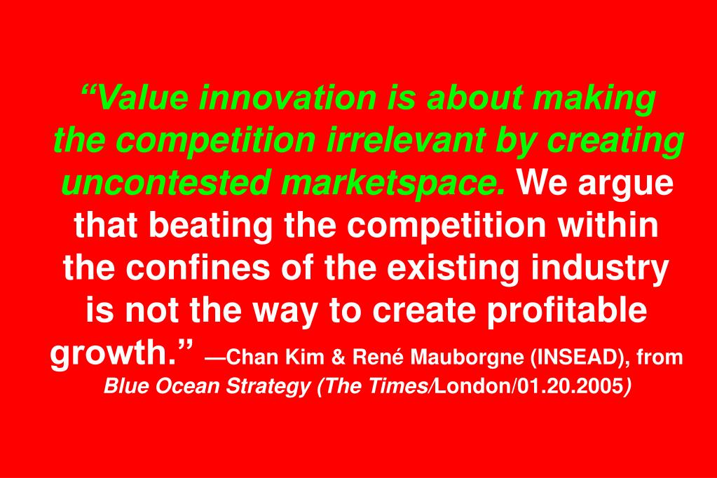 """Value innovation is about making the competition irrelevant by creating uncontested marketspace."