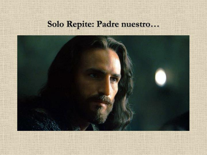 Solo Repite: Padre nuestro…