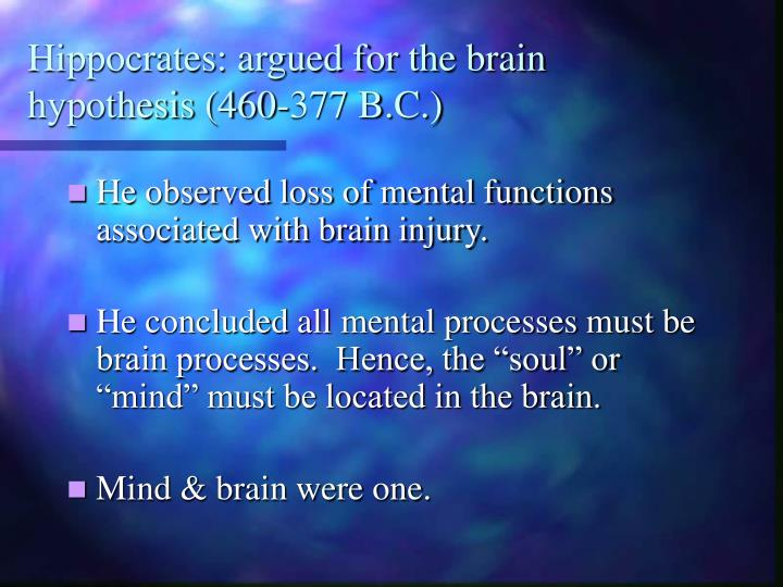 Hippocrates: argued for the brain hypothesis (460-377 B.C.)