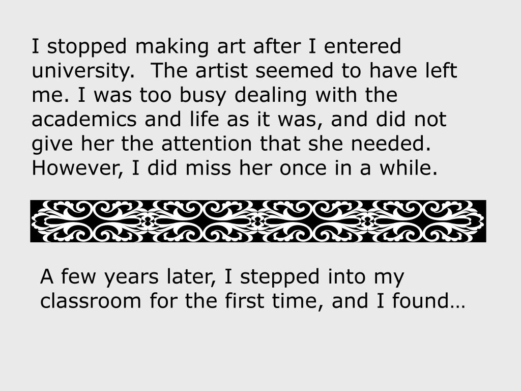 I stopped making art after I entered university.  The artist seemed to have left me. I was too busy dealing with the academics and life as it was, and did not give her the attention that she needed.  However, I did miss her once in a while.