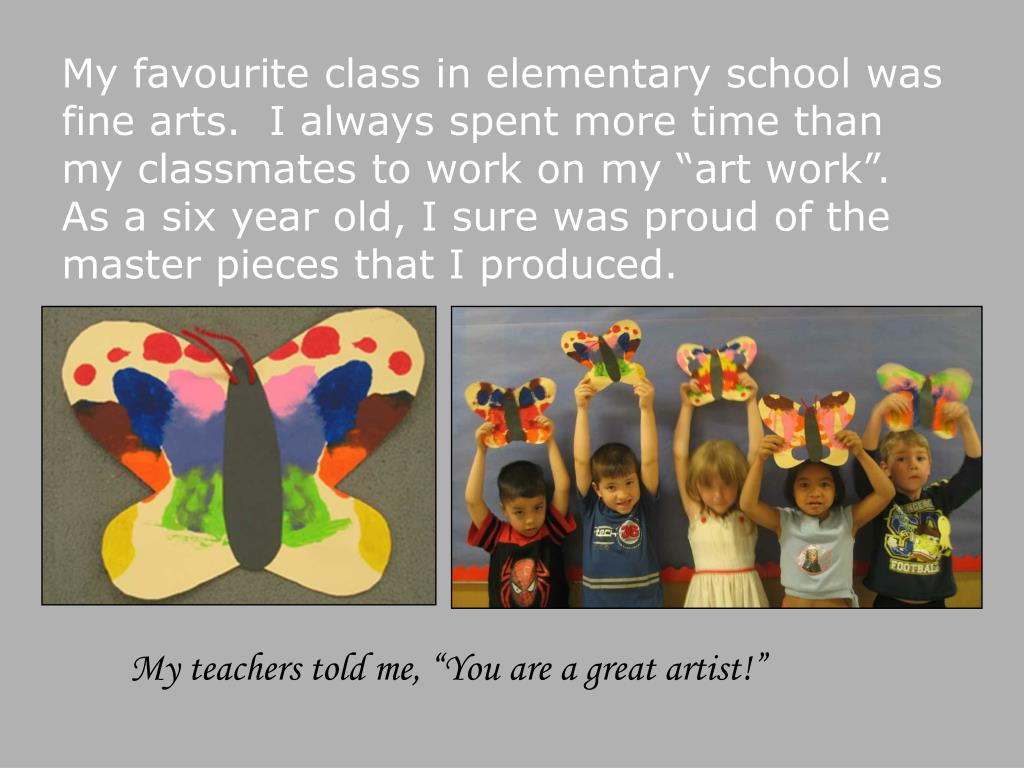 """My favourite class in elementary school was fine arts.  I always spent more time than my classmates to work on my """"art work"""".  As a six year old, I sure was proud of the master pieces that I produced."""