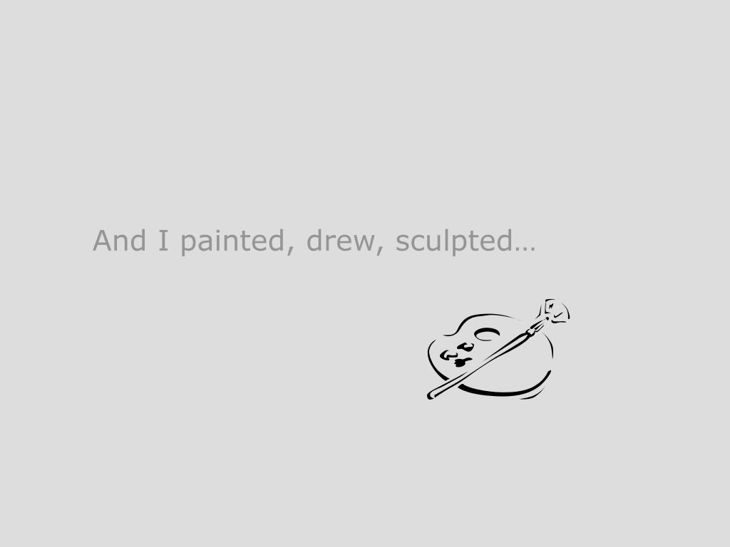 And I painted, drew, sculpted…