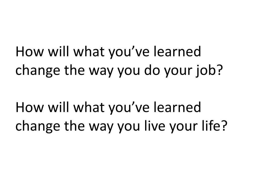 How will what you've learned change the way you do your job?