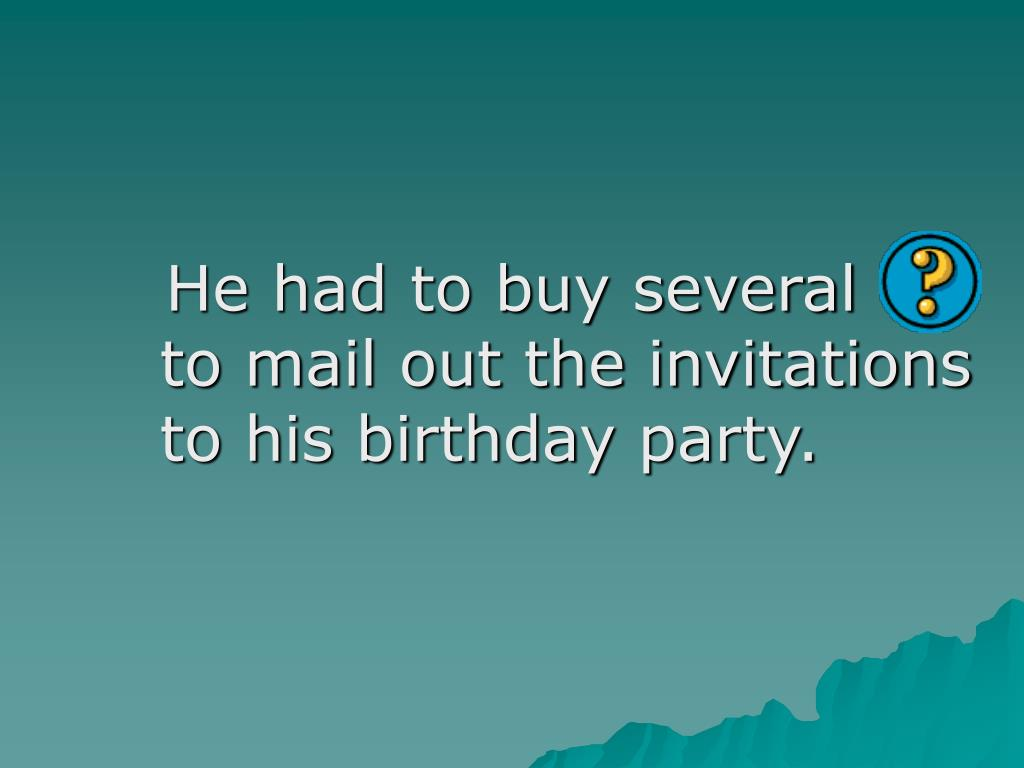 He had to buy several                      to mail out the invitations to his birthday party.