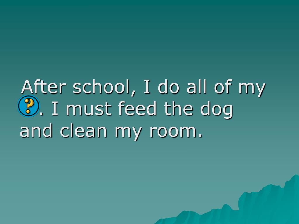 After school, I do all of my                           . I must feed the dog and clean my room.