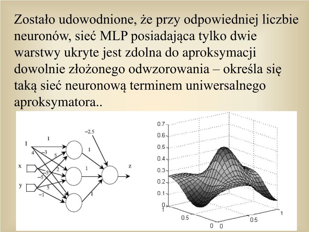 Zostao udowodnione, e przy odpowiedniej liczbie neuronw, sie MLP posiadajca tylko dwie warstwy ukryte jest zdolna do aproksymacji dowolnie zoonego odwzorowania  okrela si tak sie neuronow terminem uniwersalnego aproksymatora..