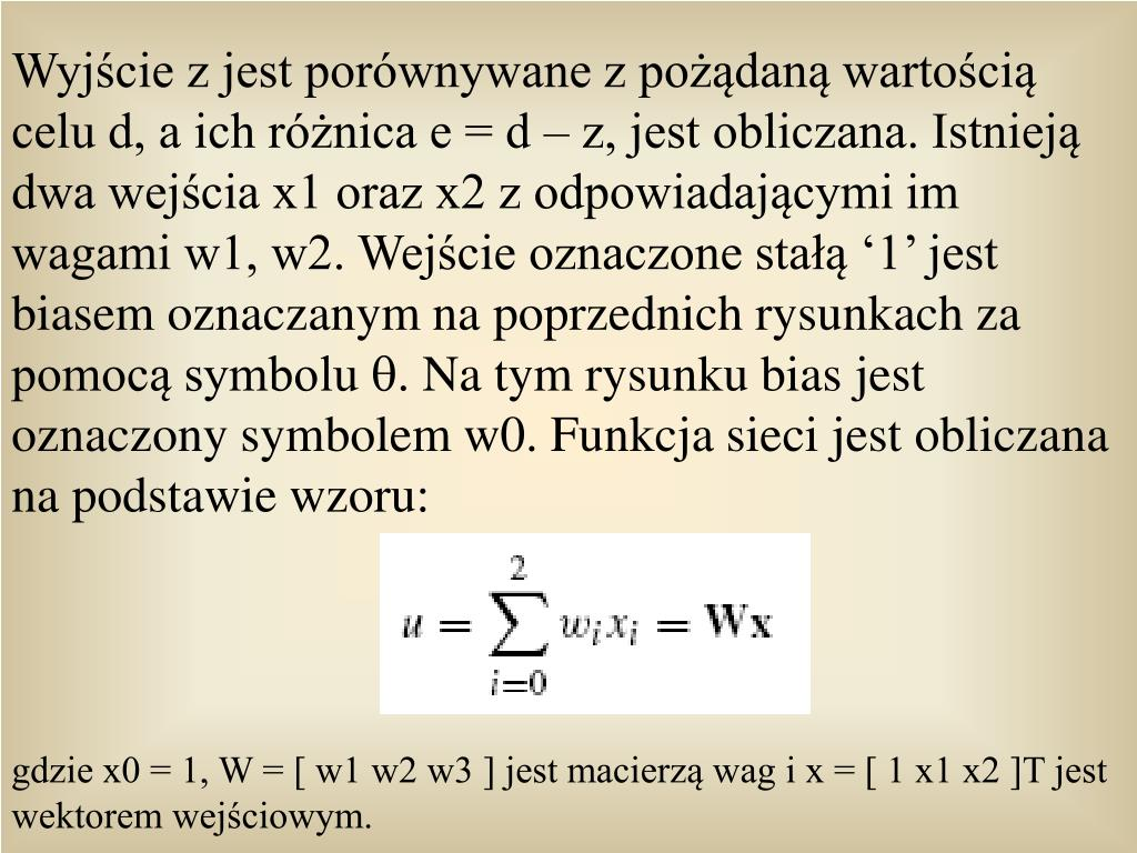 Wyjcie z jest porwnywane z podan wartoci celu d, a ich rnica e = d  z, jest obliczana. Istniej dwa wejcia x1 oraz x2 z odpowiadajcymi im wagami w1, w2. Wejcie oznaczone sta 1 jest biasem oznaczanym na poprzednich rysunkach za pomoc symbolu