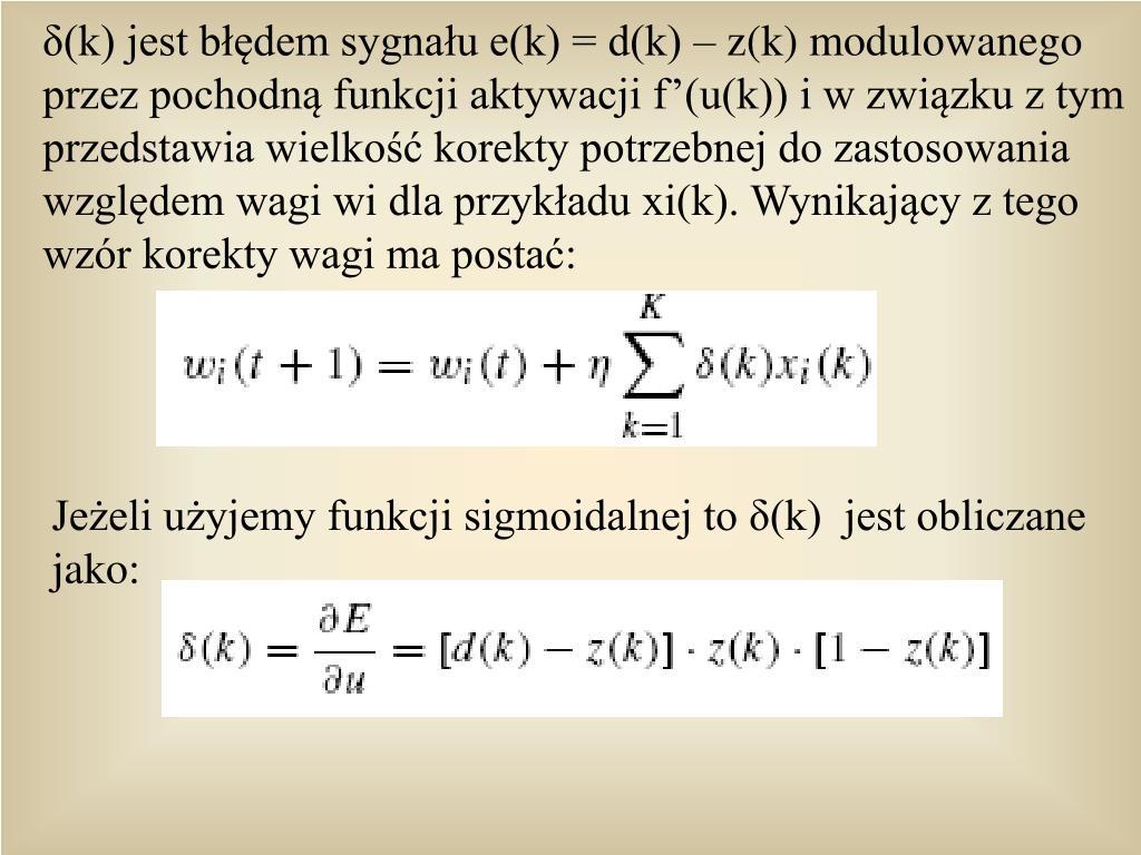 δ(k) jest błędem sygnału e(k) = d(k) – z(k) modulowanego przez pochodną funkcji aktywacji f'(u(k)) i w związku z tym przedstawia wielkość korekty potrzebnej do zastosowania względem wagi wi dla przykładu xi(k). Wynikający z tego wzór korekty wagi ma postać: