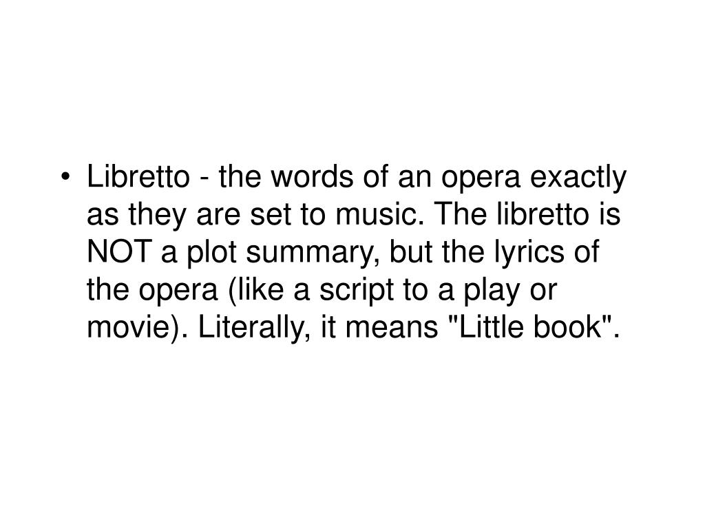 "Libretto - the words of an opera exactly as they are set to music. The libretto is NOT a plot summary, but the lyrics of the opera (like a script to a play or movie). Literally, it means ""Little book""."