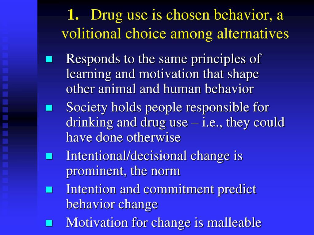 Drug use is chosen behavior, a volitional choice among alternatives