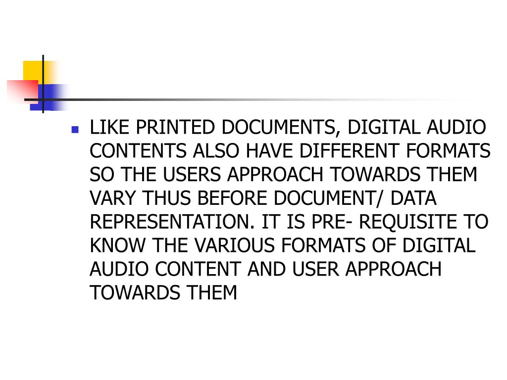 LIKE PRINTED DOCUMENTS, DIGITAL AUDIO CONTENTS ALSO HAVE DIFFERENT FORMATS SO THE USERS APPROACH TOWARDS THEM VARY THUS BEFORE DOCUMENT/ DATA REPRESENTATION. IT IS PRE- REQUISITE TO KNOW THE VARIOUS FORMATS OF DIGITAL AUDIO CONTENT AND USER APPROACH TOWARDS THEM