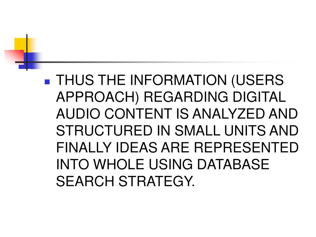 THUS THE INFORMATION (USERS APPROACH) REGARDING DIGITAL AUDIO CONTENT IS ANALYZED AND STRUCTURED IN SMALL UNITS AND FINALLY IDEAS ARE REPRESENTED INTO WHOLE USING DATABASE SEARCH STRATEGY.