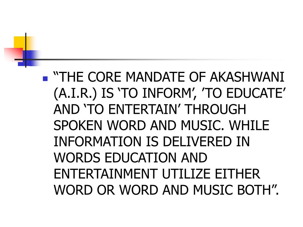 """THE CORE MANDATE OF AKASHWANI (A.I.R.) IS 'TO INFORM', 'TO EDUCATE' AND 'TO ENTERTAIN' THROUGH SPOKEN WORD AND MUSIC. WHILE INFORMATION IS DELIVERED IN WORDS EDUCATION AND ENTERTAINMENT UTILIZE EITHER WORD OR WORD AND MUSIC BOTH""."