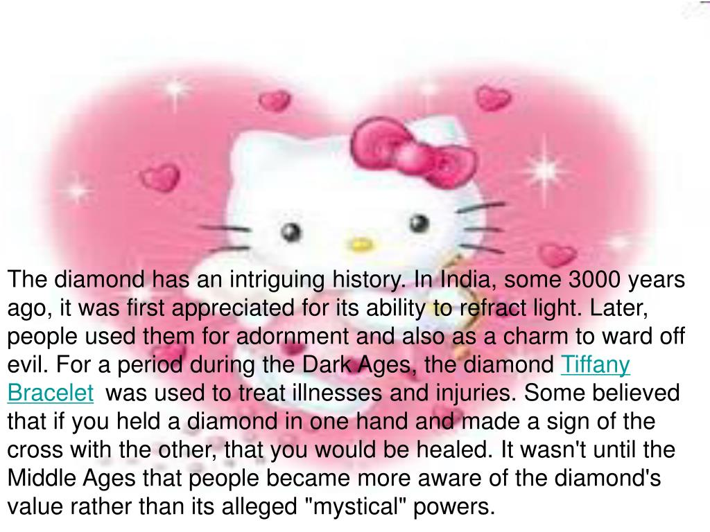 The diamond has an intriguing history. In India, some 3000 years ago, it was first appreciated for its ability to refract light. Later, people used them for adornment and also as a charm to ward off evil. For a period during the Dark Ages, the diamond