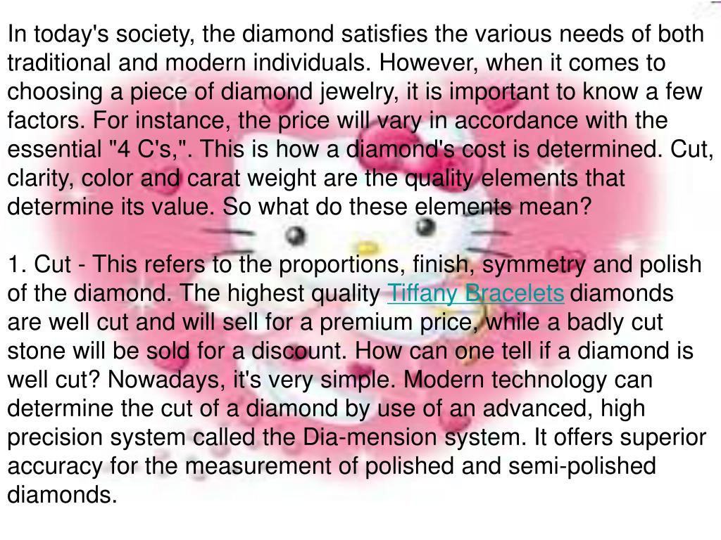 "In today's society, the diamond satisfies the various needs of both traditional and modern individuals. However, when it comes to choosing a piece of diamond jewelry, it is important to know a few factors. For instance, the price will vary in accordance with the essential ""4 C's,"". This is how a diamond's cost is determined. Cut, clarity, color and carat weight are the quality elements that determine its value. So what do these elements mean?"