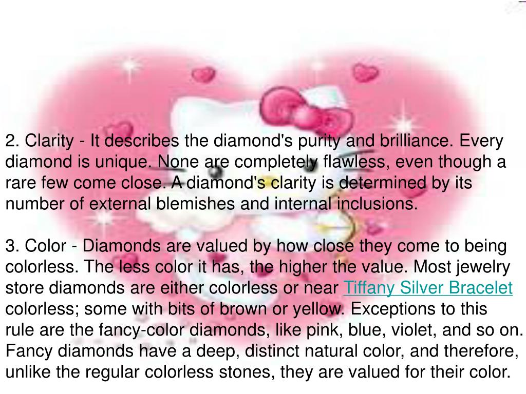 2. Clarity - It describes the diamond's purity and brilliance. Every diamond is unique. None are completely flawless, even though a rare few come close. A diamond's clarity is determined by its number of external blemishes and internal inclusions.