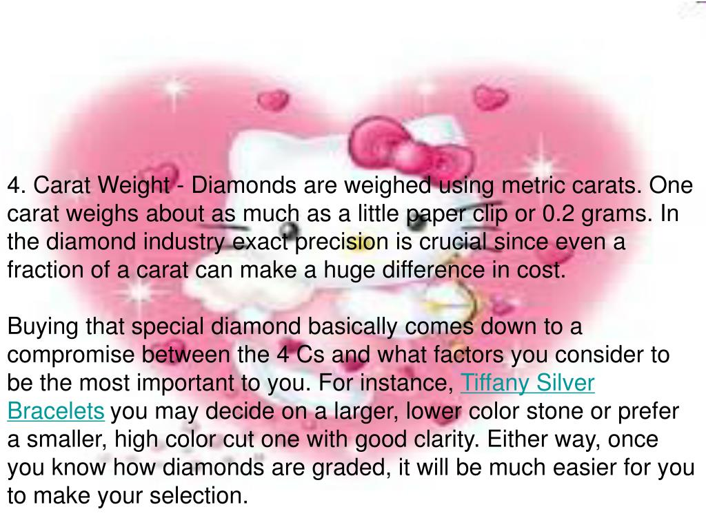 4. Carat Weight - Diamonds are weighed using metric carats. One carat weighs about as much as a little paper clip or 0.2 grams. In the diamond industry exact precision is crucial since even a fraction of a carat can make a huge difference in cost.