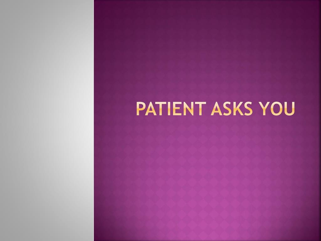 Patient asks you