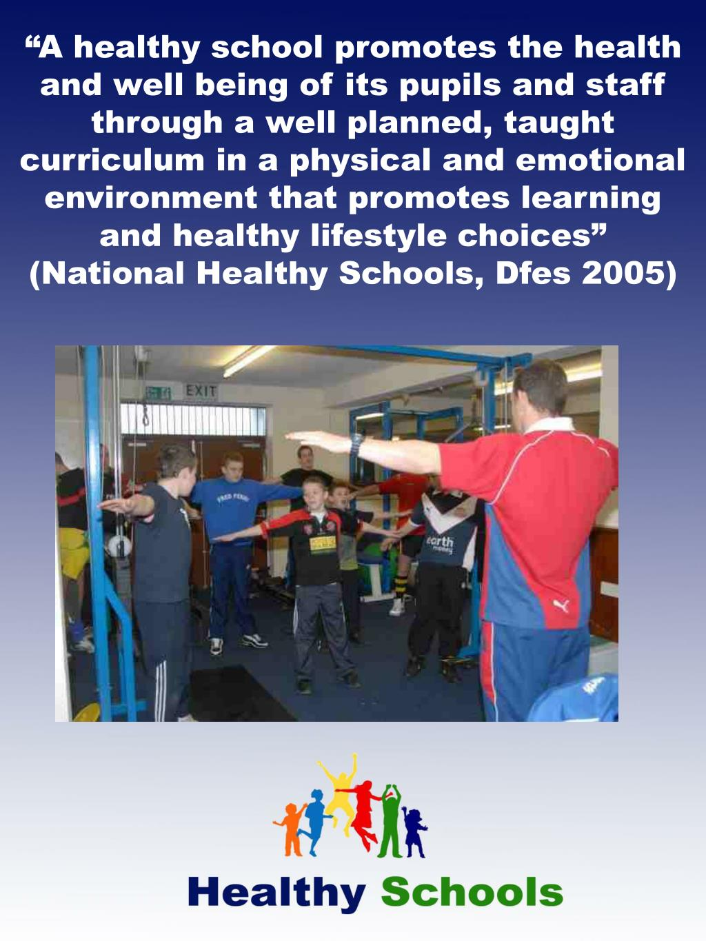 """A healthy school promotes the health and well being of its pupils and staff through a well planned, taught curriculum in a physical and emotional environment that promotes learning and healthy lifestyle choices"""