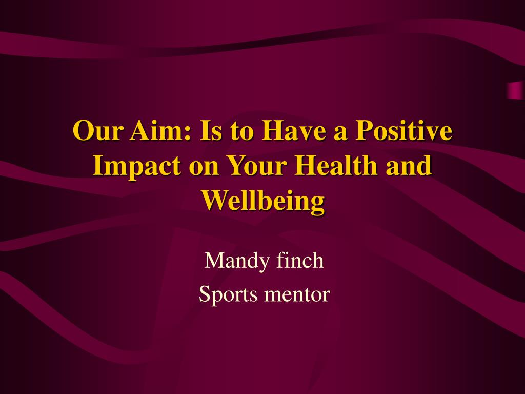 Our Aim: Is to Have a Positive Impact on Your Health and Wellbeing