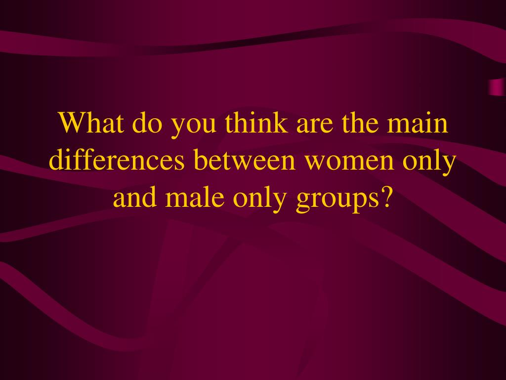 What do you think are the main differences between women only and male only groups?