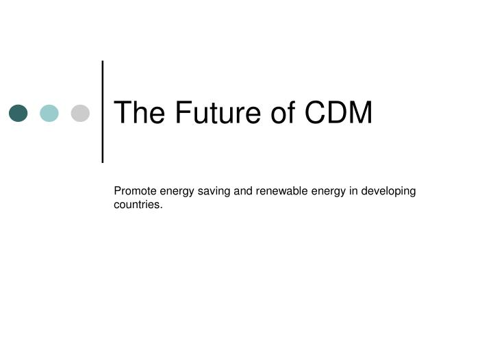 The future of cdm